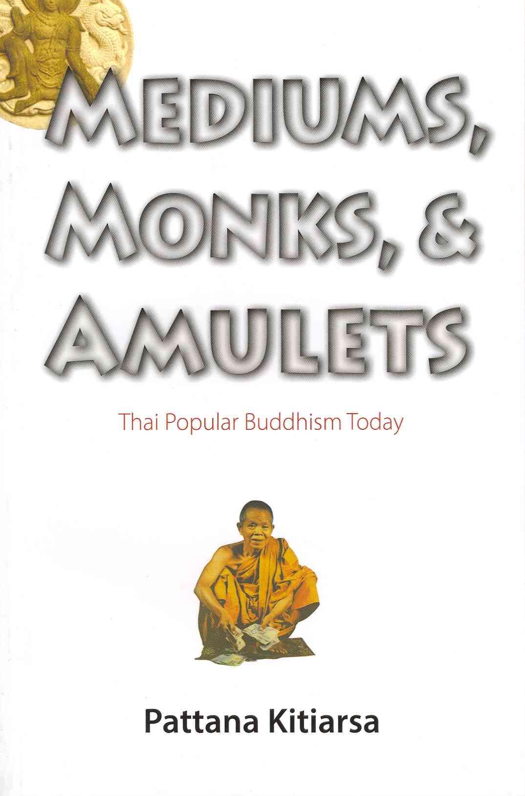 Mediums, Monks, and Amulets By Kitiarasa, Pattana